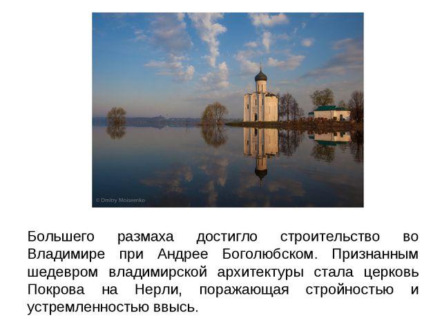 Большего размаха достигло строительство во Владимире при Андрее Боголюбском....