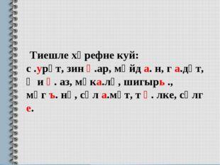 Тиешле хәрефне куй: с .урәт, зин һ.ар, мәйд а. н, г а.дәт, җи һ. аз, мәка.лә