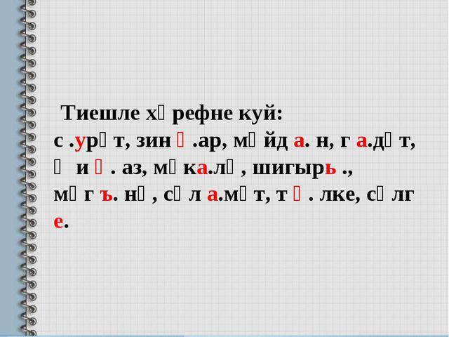 Тиешле хәрефне куй: с .урәт, зин һ.ар, мәйд а. н, г а.дәт, җи һ. аз, мәка.лә...