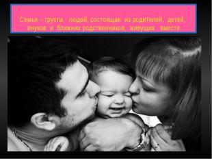 Семья – группа людей, состоящая из родителей, детей, внуков и ближних родстве