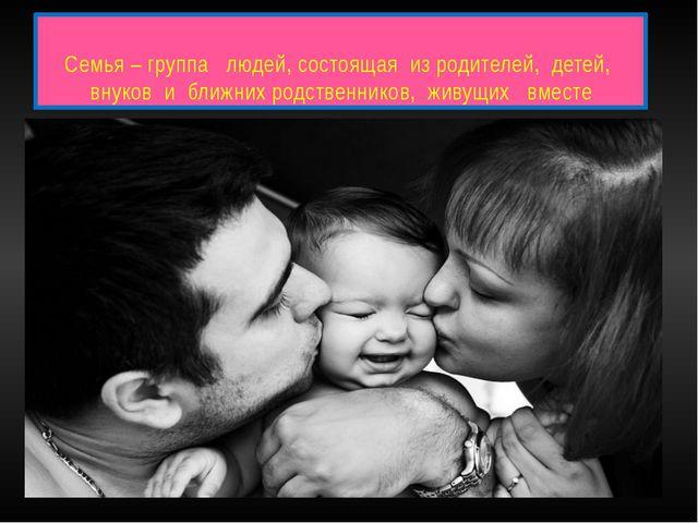 Семья – группа людей, состоящая из родителей, детей, внуков и ближних родстве...