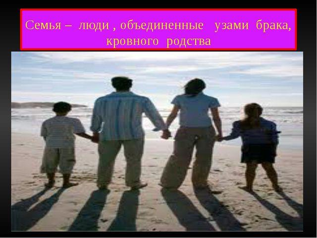 Семья – люди , объединенные узами брака, кровного родства