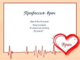 Профессия- врач Кто в дни болезней Всех полезней И лечит нас от всех Болезней