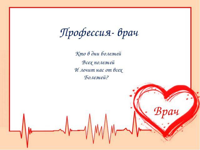 Профессия- врач Кто в дни болезней Всех полезней И лечит нас от всех Болезней...