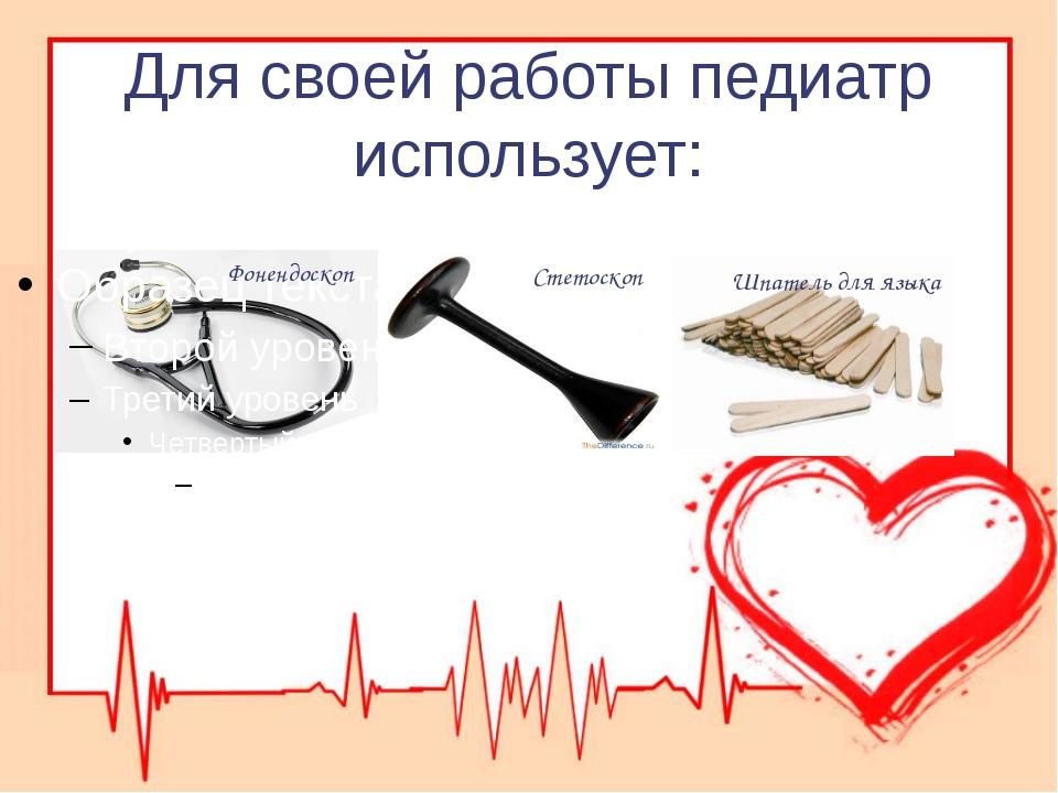 Для своей работы педиатр использует: Фонендоскоп Стетоскоп Шпатель для языка