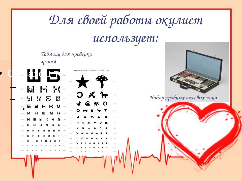 Для своей работы окулист использует: Таблицу для проверки зрения Набор пробны...