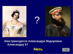 Кем приходится Александра Федоровна Александру II? ? Мать
