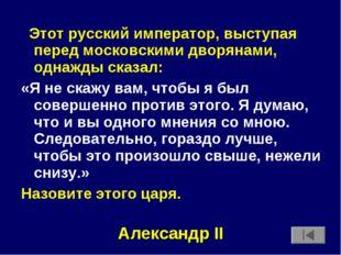 Этот русский император, выступая перед московскими дворянами, однажды сказал
