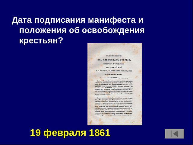 Дата подписания манифеста и положения об освобождения крестьян? 19 февраля 1861