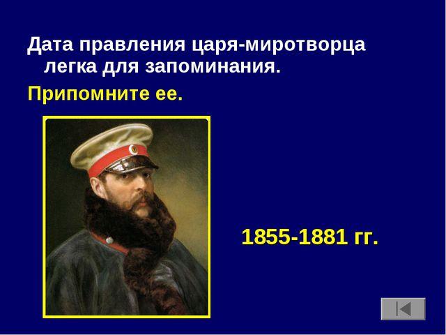 Дата правления царя-миротворца легка для запоминания. Припомните ее. 1855-188...