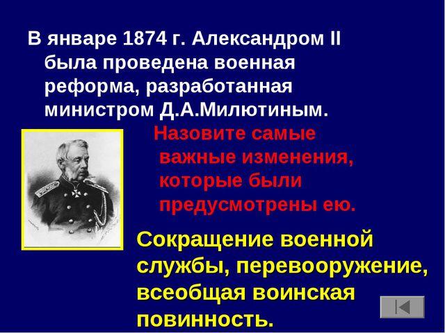 В январе 1874 г. Александром II была проведена военная реформа, разработанная...