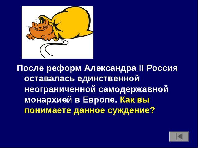 После реформ Александра II Россия оставалась единственной неограниченной само...