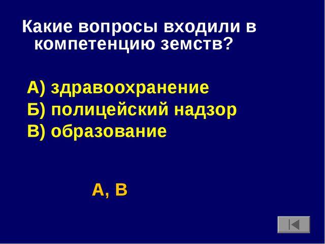 Какие вопросы входили в компетенцию земств? А) здравоохранение Б) полицейский...