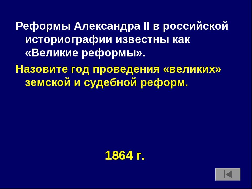 Реформы Александра II в российской историографии известны как «Великие реформ...