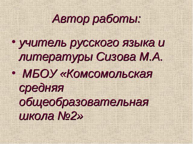 Автор работы: учитель русского языка и литературы Сизова М.А. МБОУ «Комсомоль...