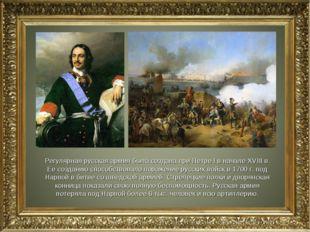 Регулярная русская армия была создана при Петре I в начале XVIII в. Ее создан