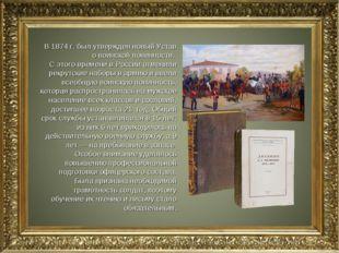 В 1874 г. был утвержден новый Устав о воинской повинности. С этого времени в