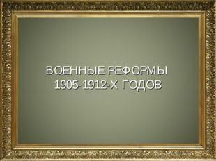 ВОЕННЫЕ РЕФОРМЫ 1905-1912-Х ГОДОВ
