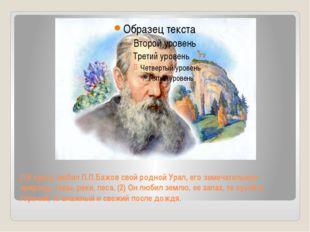 (1)Горячо любил П.П.Бажов свой родной Урал, его замечательную природу, горы,
