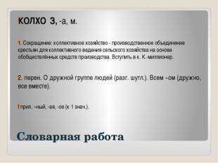 Словарная работа КОЛХО́З, -а, м. 1. Сокращение: коллективное хозяйство - про