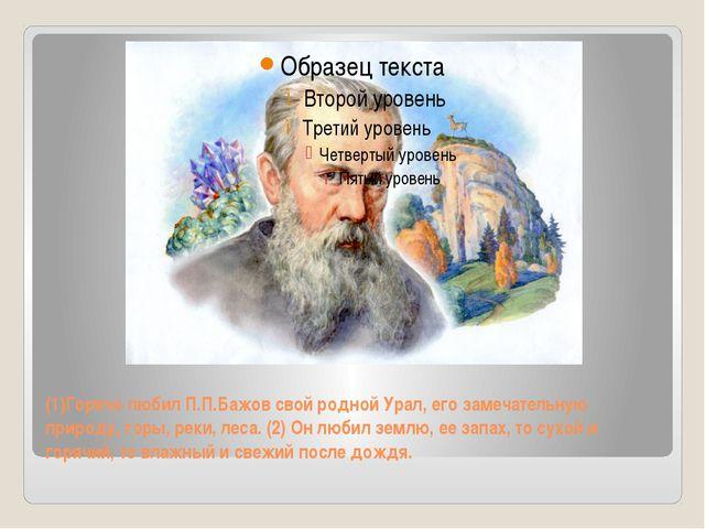 (1)Горячо любил П.П.Бажов свой родной Урал, его замечательную природу, горы,...