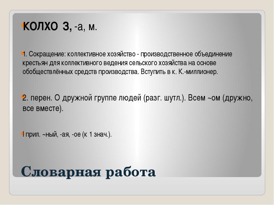 Словарная работа КОЛХО́З, -а, м. 1. Сокращение: коллективное хозяйство - про...
