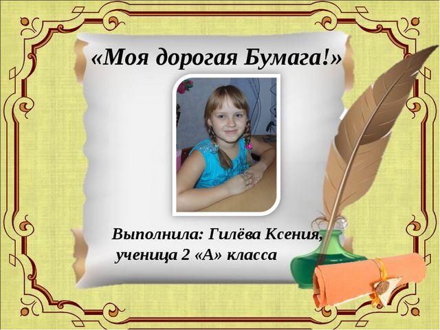 «Моя дорогая Бумага!» Выполнила: Гилёва Ксения, ученица 2 «А» класса