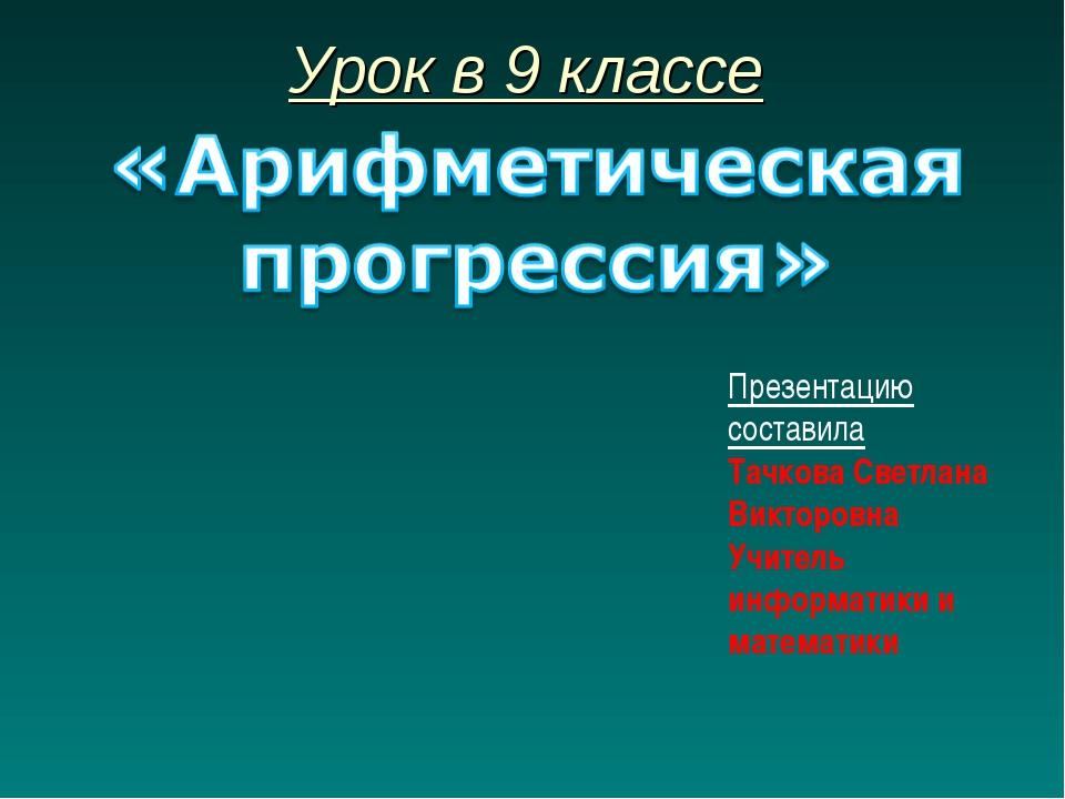 Урок в 9 классе Презентацию составила Тачкова Светлана Викторовна Учитель инф...