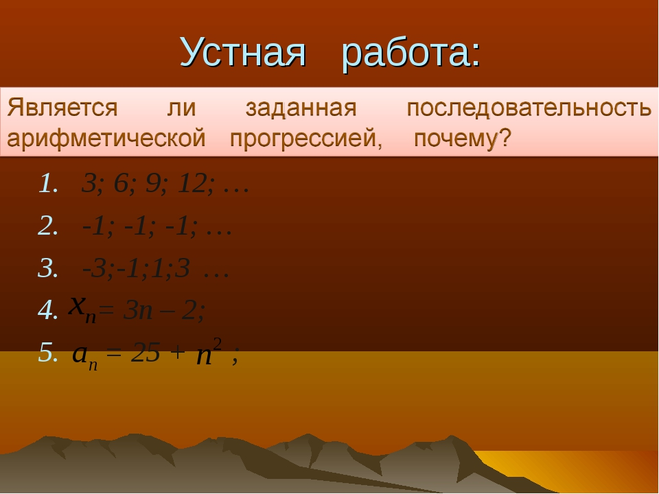 Устная работа: 3; 6; 9; 12; … -1; -1; -1; … -3;-1;1;3 … = 3п – 2; = 25 + ;