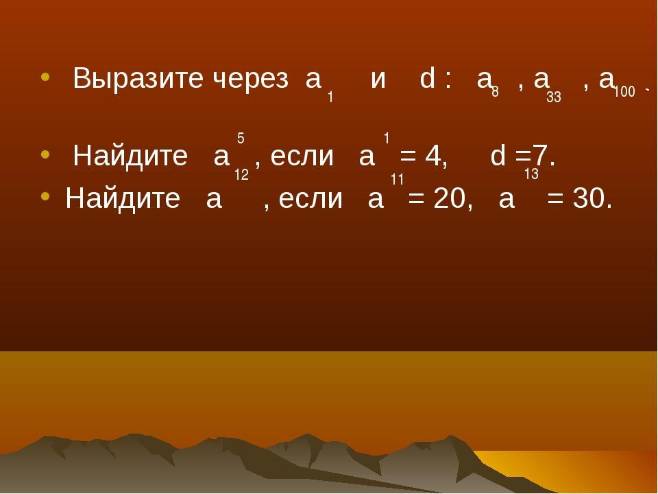 Выразите через а и d : а , а , а Найдите а , если а = 4, d =7. Найдите а , е...