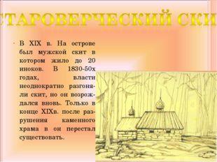 В XIX в. На острове был мужской скит в котором жило до 20 иноков. В 1830-50х