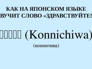 КАК НА ЯПОНСКОМ ЯЗЫКЕ ЗВУЧИТ СЛОВО «ЗДРАВСТВУЙТЕ!» こんにちは(Konnichiwa) (ко