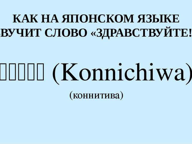 КАК НА ЯПОНСКОМ ЯЗЫКЕ ЗВУЧИТ СЛОВО «ЗДРАВСТВУЙТЕ!» こんにちは(Konnichiwa) (ко...