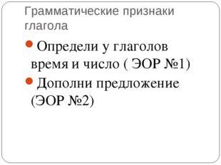 Грамматические признаки глагола Определи у глаголов время и число ( ЭОР №1) Д
