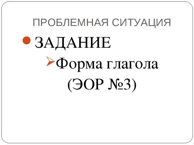 ПРОБЛЕМНАЯ СИТУАЦИЯ ЗАДАНИЕ Форма глагола (ЭОР №3)