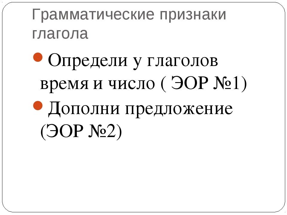 Грамматические признаки глагола Определи у глаголов время и число ( ЭОР №1) Д...