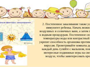 2. Постепенное закаливание также усилит иммунитет ребенка. Начать можно с воз