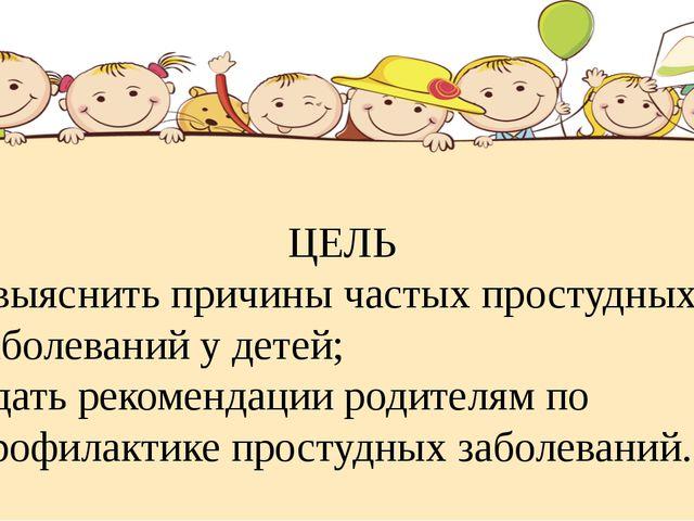 ЦЕЛЬ - выяснить причины частых простудных заболеваний у детей; - дать рекомен...