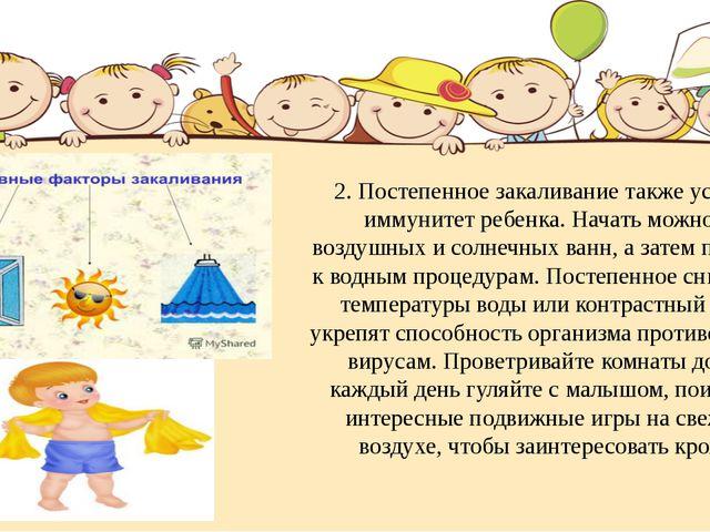 2. Постепенное закаливание также усилит иммунитет ребенка. Начать можно с воз...