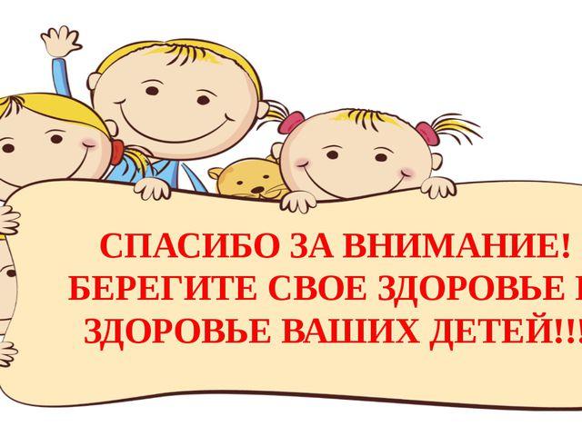 СПАСИБО ЗА ВНИМАНИЕ! БЕРЕГИТЕ СВОЕ ЗДОРОВЬЕ И ЗДОРОВЬЕ ВАШИХ ДЕТЕЙ!!!