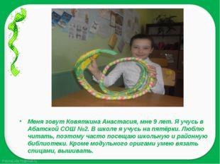 Меня зовут Ковяткина Анастасия, мне 9 лет. Я учусь в Абатской СОШ №2. В школе