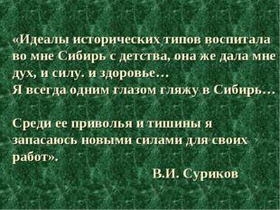 «Идеалы исторических типов воспитала во мне Сибирь с детства, она же дала мне