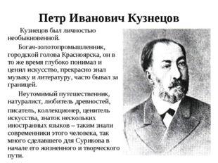 Петр Иванович Кузнецов Кузнецов был личностью необыкновенной. Богач-золотопро