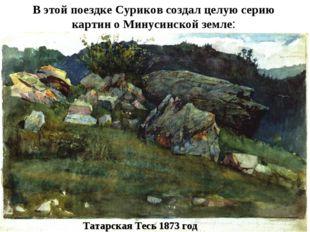 В этой поездке Суриков создал целую серию картин о Минусинской земле: Татарск