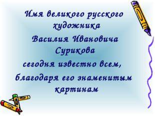 Имя великого русского художника Василия Ивановича Сурикова сегодня известно в