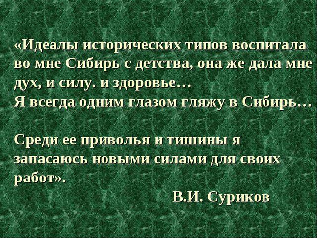 «Идеалы исторических типов воспитала во мне Сибирь с детства, она же дала мне...