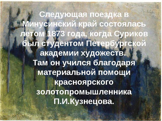 Следующая поездка в Минусинский край состоялась летом 1873 года, когда Сурик...