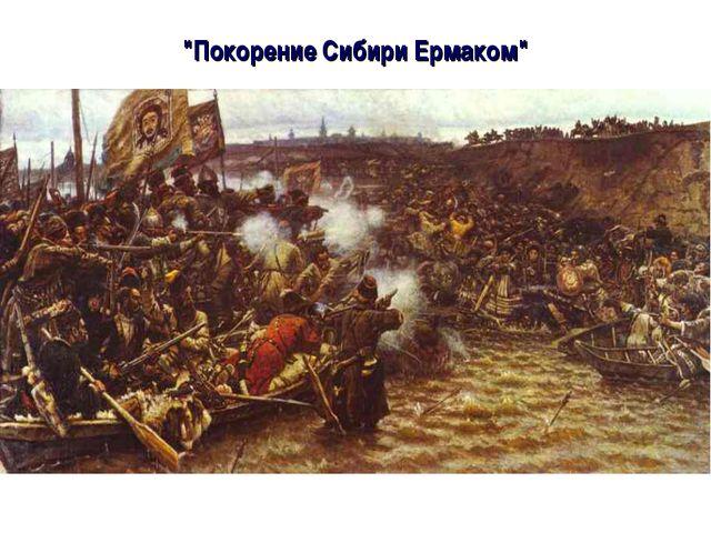 """""""Покорение Сибири Ермаком"""""""
