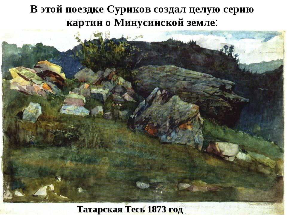 В этой поездке Суриков создал целую серию картин о Минусинской земле: Татарск...