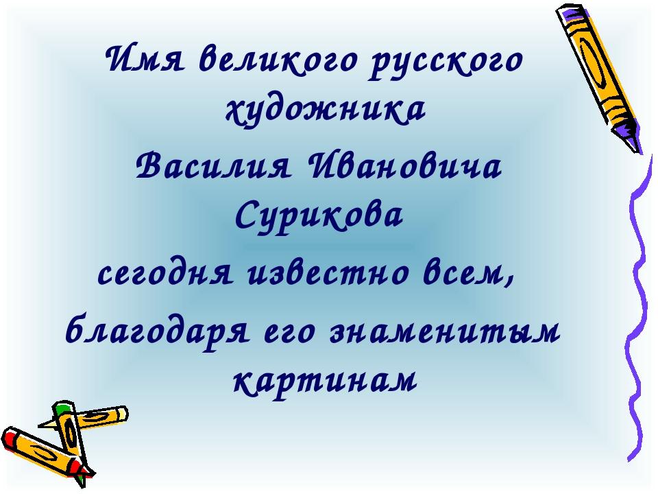 Имя великого русского художника Василия Ивановича Сурикова сегодня известно в...